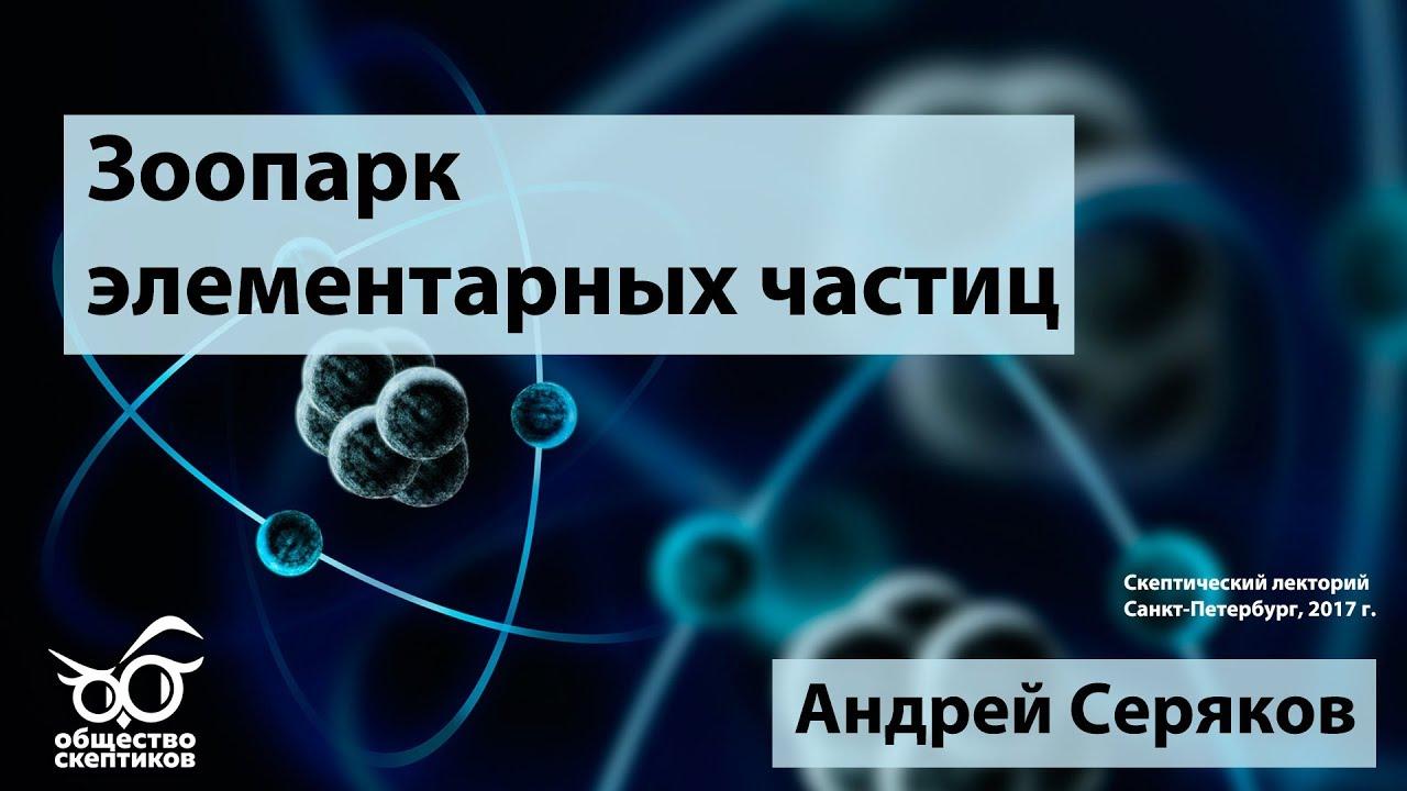 Зоопарк элементарных частиц - Андрей Серяков (Скептический лекторий)