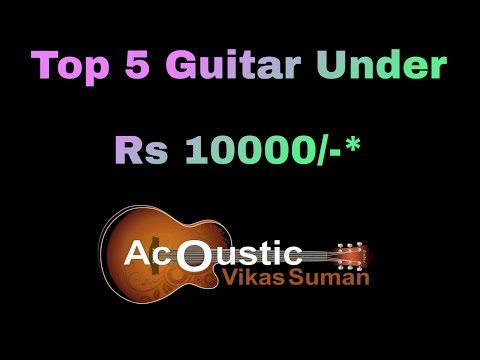 Top 5 Acoustic Guitar Under Rs 10000/- | Top 5 Guitar under Rs 10000/- | Budget Guitar | 2018 Series