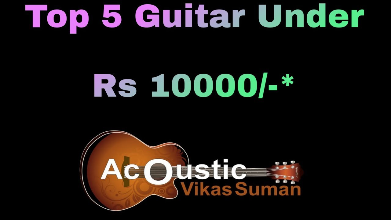 Top 5 Acoustic Guitar Under Rs 10000 Top 5 Guitar Under Rs 10000 Budget Guitar 2018 Series Youtube