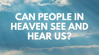 Can People in Heaven See and Hear Us?