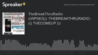 ((WPSEG)) -THEBREAKTHRURADIO- ((( THECOMEUP ))) (part 3 of 9)