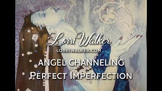 A message from an Angel. Perfect or imperfect?  Psychic/medium Lorri Walker channels Angel Realta