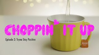 Choppin' It Up Ep3: Tryna Stay Positive