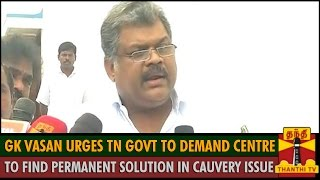 GK Vasan urges TN Govt to demand Centre to find Permanent Solution for Cauvery Water