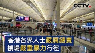 香港各界人士严厉谴责机场严重暴力行径 | CCTV