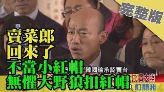 2019.03.29大政治大爆卦完整版(上) 賣菜郎回來了!不當小紅帽 無懼大野狼扣紅帽