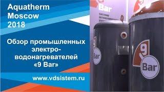 Обзор промышленных электроводонагревателей 9 Bar  Выставка Aquatherm Москва 2018г от www vdsistem ru
