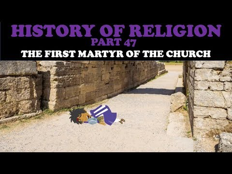 HISTORY OF RELIGION (Part 47): THE FIRST MARTYR OF THE CHURCH