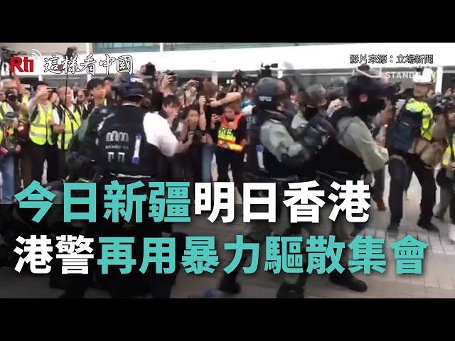今日新疆,明日香港!港警再用暴力驅散集會《這樣看中國》