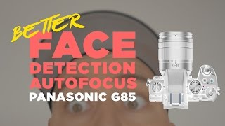 Panasonic G85 Better Face Detection Autofocus