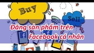 Bán hàng trên Facebook - Đăng sản phẩm lên Facebook cá nhân