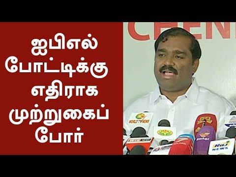 ஐபிஎல் போட்டிக்கு எதிராக முற்றுகைப் போர் | We will seige IPL grounds - Velmurugan | #IPL2018