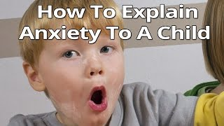 Child Anxiety:  How To Explain Anxiety To A Child - Explaining Anxiety To a Child