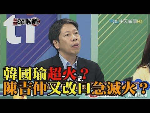 《新聞深喉嚨》精彩片段 韓國瑜超火?陳吉仲又改口急滅火?