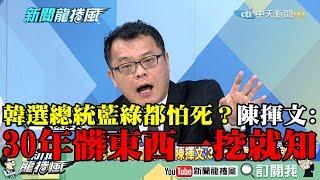 【精彩】韓選總統藍綠都怕死? 陳揮文:30年髒東西一挖就知!