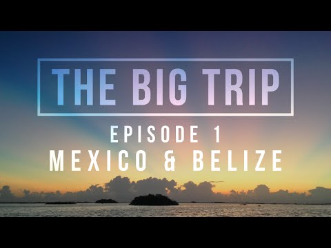 The Big Trip: A Backpacker's Adventure - Ep 1: Mexico & Belize