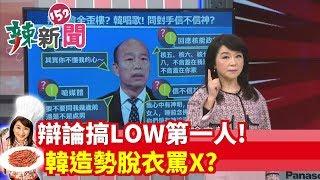 【辣新聞152】辯論搞LOW第一人! 韓造勢脫衣罵✕? 2019.12.30