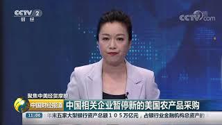 [中国财经报道]聚焦中美经贸摩擦 中国相关企业暂停新的美国农产品采购| CCTV财经