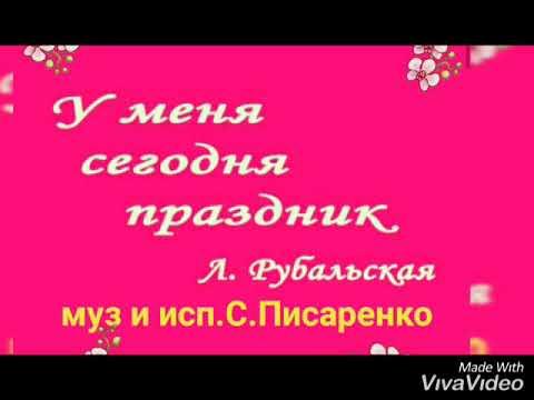 У меня сегодня  праздник...сл. Ларисы  Рубальской...муз и исп Светланы Писаренко