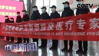 [中国新闻] 中国援助哈萨克斯坦首批医疗组出征 | 新冠肺炎疫情报道