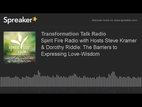 Spirit Fire Radio with Hosts Steve Kramer & Dorothy Riddle: The Barriers to Expressing Love-Wisdom