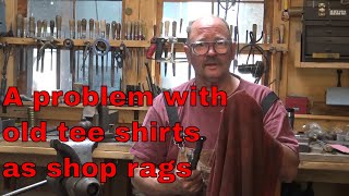 An unexpected problem useing Tee shirts as shop rags - quick tip