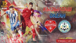 Кызылташ — Океан. 1/4 Кубка КФС. 1-й матч. Прямая трансляция