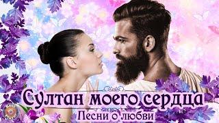 ♥ СУЛТАН МОЕГО СЕРДЦА ♥ Песни о любви ♥ Восточные песни