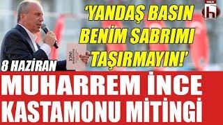 Muharrem İnce Kastamonu Mitingi 8 Haziran / İnce: Yandaş basın sabrımı taşırmayın!
