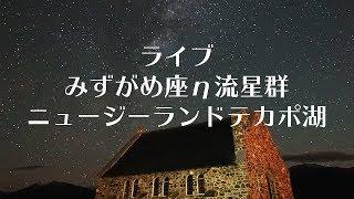 【LIVE】 みずがめ座η流星群 ニュージーランドテカポ湖より 〜リラックスBGM〜