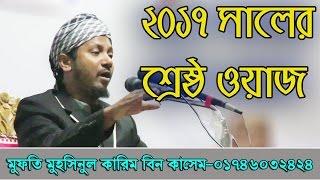 Bangla Waz 2017 | নতুন ২০১৭ সালের শ্রেষ্ঠ ওয়াজ যা না শুনলে পুরাই মিস | Mufti Muhsinul Karim Kasem