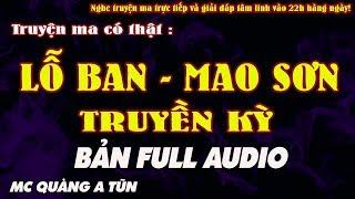 LỖ BAN , MAO SƠN TRUYỀN KỲ TRỌN BỘ AUDIO - TRUYỆN MA CÓ THẬT VỀ PHÁP SƯ TRỪ TÀ - MC QUÀNG A TŨN