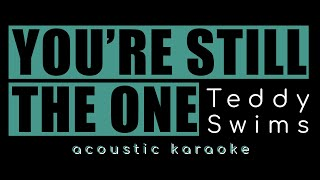 YOU'RE STILL THE ONE by Teddy Swims (acoustic karaoke)
