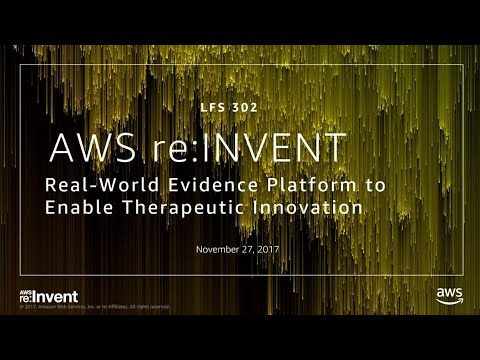 AWS re:invent 2017: Real World Evidence Platforms to Enable Therapeutic Innovation (LFS302)