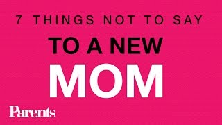 7 Things Not to Say to a New Mom | Parents