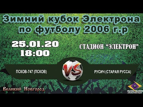 Псков-747 (Псков) VS Русич (Старая Русса) - Зимний кубок Электрона по футболу 2006 г.р