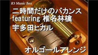 二時間だけのバカンス featuring 椎名林檎/宇多田ヒカル【オルゴール】