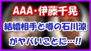 AAA伊藤千晃 結婚相手と噂の石川涼がヤバイことになってる・・・ 男女7...