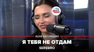 🅰️ SEREBRO – Я Тебя Не Отдам (#LIVE Авторадио)