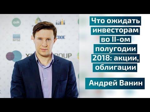 Что ожидать инвесторам во II-ом полугодии 2018: акции, облигации  - Андрей Ванин