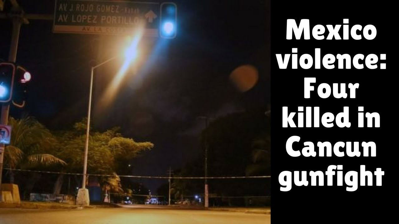 Mexico Violence Four Killed In Cancun Gunfight  Youtube