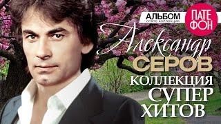 Александр СЕРОВ - Лучшие песни (Full album) / КОЛЛЕКЦИЯ СУПЕРХИТОВ