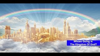Whose Going Into The Kingdom Of God?  (The Truth will Surprise Many!)