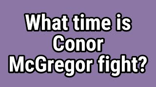 What time is Conor McGregor fight?