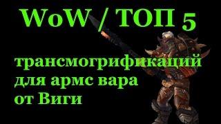 WoW / ТОП 5 трансмогрификаций для армс вара от Виги