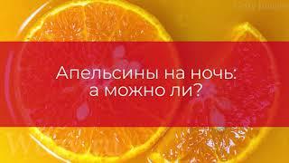 Апельсины на ночь: а можно ли?