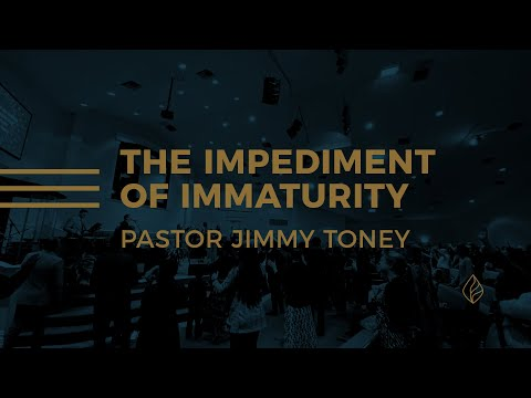 The Impediment Of Immaturity / Pastor Jimmy Toney