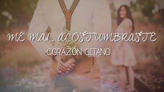 CORAZON GITANO - ME MAL ACOSTUMBRASTE