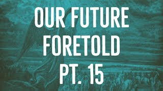 Our Future Foretold | Part 15