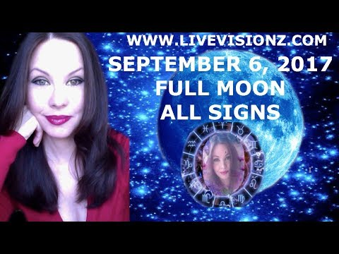 SEPTEMBER 6, 2017 FULL MOON ASTROLOGY FOCUS ALL SIGNS